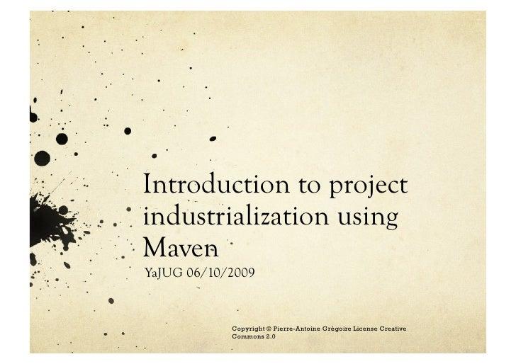 Introduction to project industrialization using Maven YaJUG 06/10/2009 Copyright © Pierre-Antoine Grégoire License Creativ...