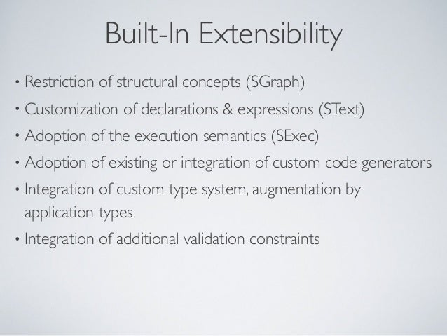 Built-In Extensibility • Restriction of structural concepts (SGraph) • Customization of declarations & expressions (SText)...