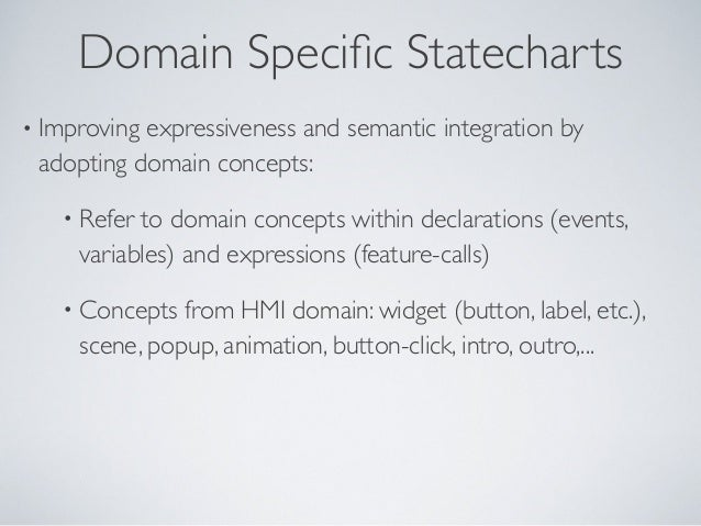 Domain Specific Statecharts • Improving expressiveness and semantic integration by adopting domain concepts: • Refer to dom...