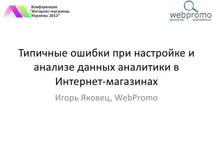 Типичные ошибки при настройке и   анализе данных аналитики в       Интернет-магазинах      Игорь Яковец, WebPromo