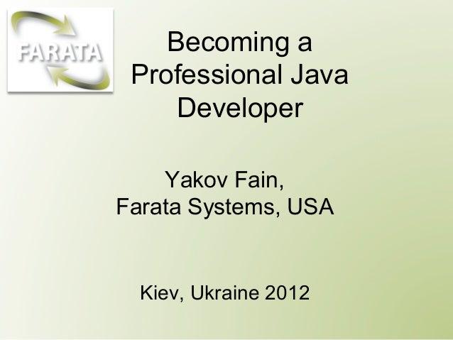 Becoming a Professional Java     Developer    Yakov Fain,Farata Systems, USA  Kiev, Ukraine 2012