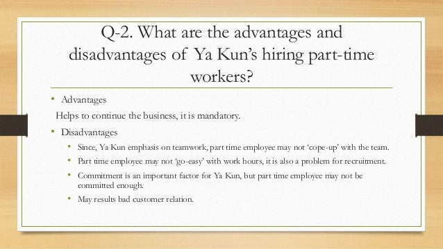 what are the advantages and disadvantages of ya kun s hiring part time workers Forecasting the manpower needs of ya kun what are the advantages and disadvantages of ya kun's hiring part-time workers advantages of hiring part-time workers.