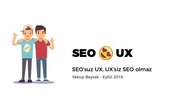 SEO UX SEO'suz UX, UX'siz SEO olmaz Yakup Bayrak - Eylül 2018
