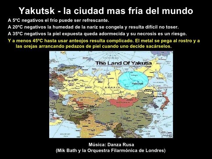 Yakutsk -  l a ci u dad mas fr í a d el  mundo A 5ºC negativos el frío puede ser refrescante.  A 20ºC negativos la humedad...