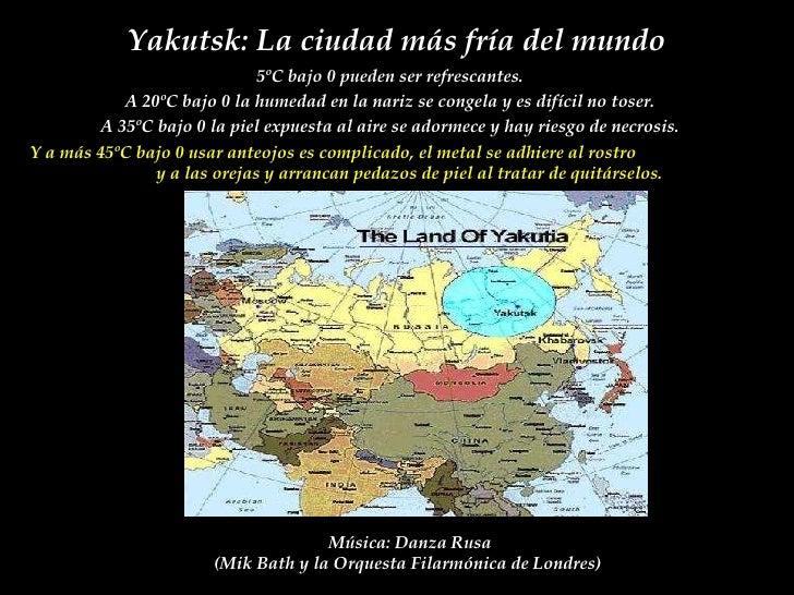 Yakutsk : L a ci u dad m á s fr í a d el  mundo 5ºC bajo 0 pueden ser refrescantes.  A 20ºC bajo 0 la humedad en la nariz ...
