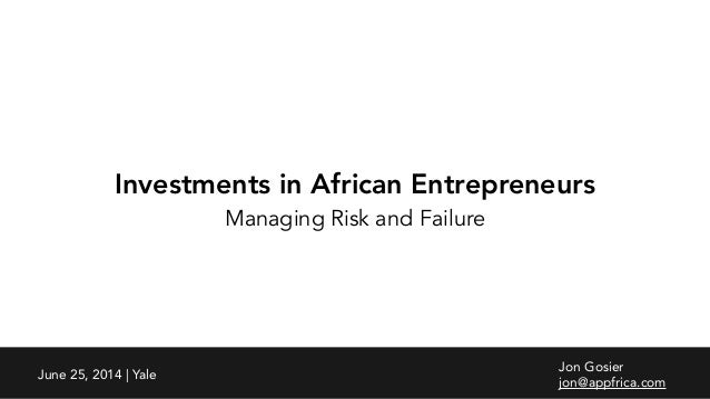 Investments in African Entrepreneurs Managing Risk and Failure Jon Gosier jon@appfrica.com June 25, 2014 | Yale