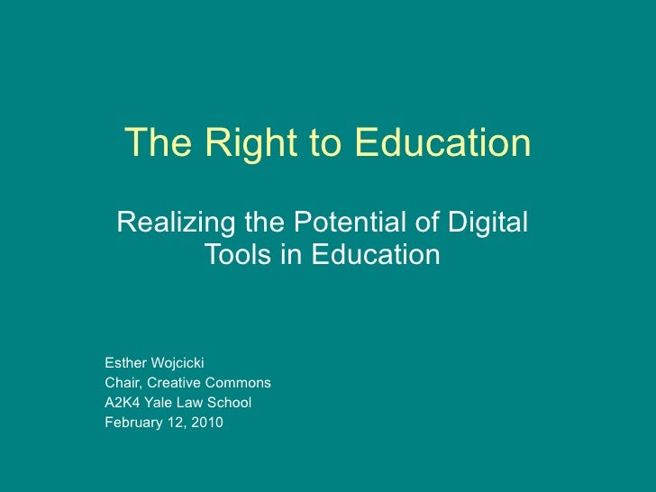The Right to Education Realizing the Potential of Digital Tools in Education Esther Wojcicki Chair, Creative Commons A2K4 ...