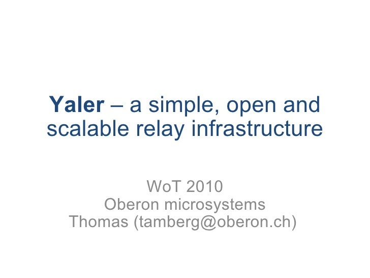 Yaler  – a simple, open and scalable relay infrastructure WoT 2010 Oberon microsystems Thomas (tamberg@oberon.ch)