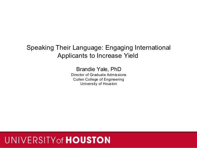 Speaking Their Language: Engaging International Applicants to Increase Yield Brandie Yale, PhD Director of Graduate Admiss...