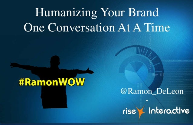 Humanizing Your Brand One Conversation At A Time @Ramon_DeLeon