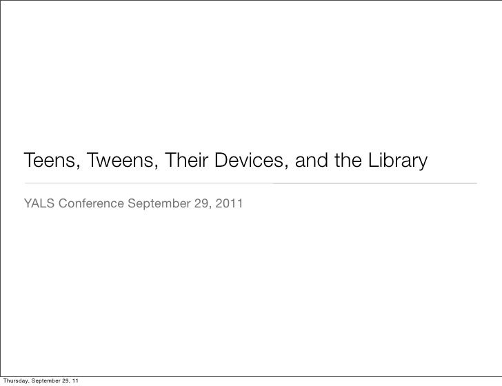 Teens, Tweens, Their Devices, and the Library       YALS Conference September 29, 2011Thursday, September 29, 11