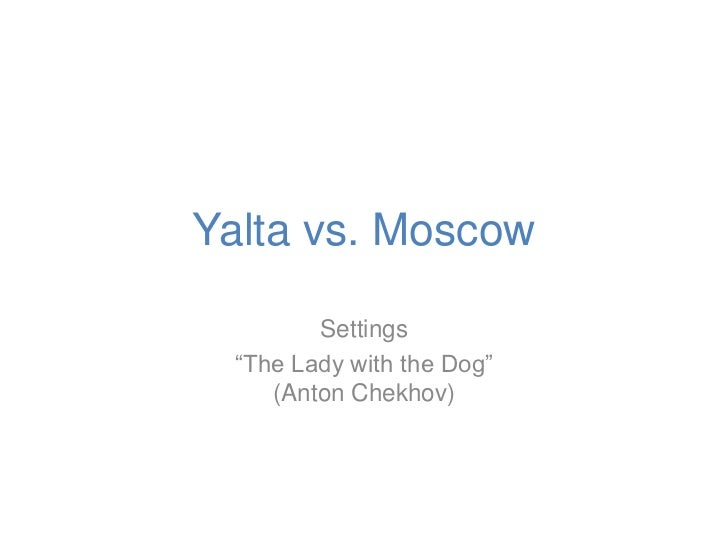 """Yalta vs. Moscow        Settings """"The Lady with the Dog""""    (Anton Chekhov)"""