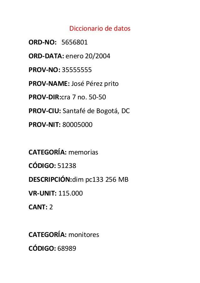 Diccionario de datosORD-NO: 5656801ORD-DATA: enero 20/2004PROV-NO: 35555555PROV-NAME: José Pérez pritoPROV-DIR:cra 7 no. 5...