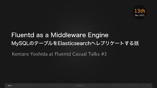13th Dec, 2013  Fluentd as a Middleware Engine MySQLのテーブルをElasticsearchへレプリケートする話 Kentaro Yoshida at Fluentd Casual Talks ...