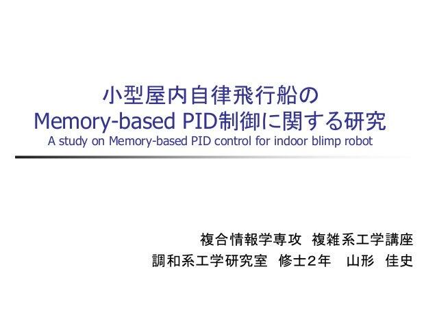 小型屋内自律飛行船の Memory-based PID制御に関する研究 A study on Memory-based PID control for indoor blimp robot  複合情報学専攻 複雑系工学講座  調和系工学研究室 ...