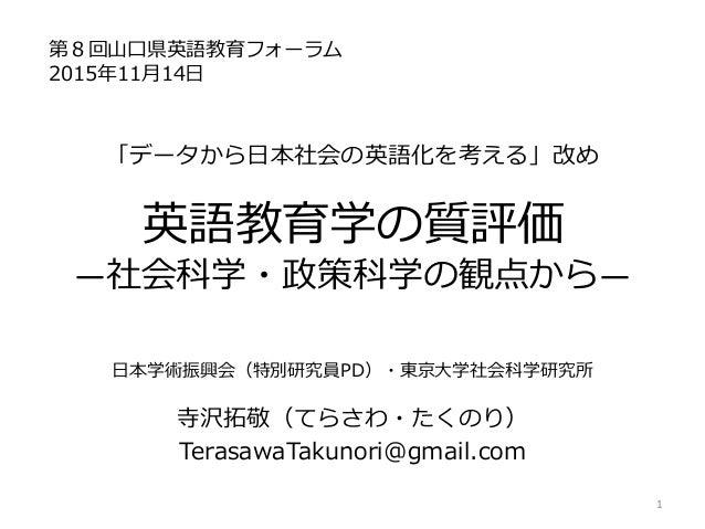 「データから日本社会の英語化を考える」改め 英語教育学の質評価 ―社会科学・政策科学の観点から― 日本学術振興会(特別研究員PD)・東京大学社会科学研究所 寺沢拓敬(てらさわ・たくのり) TerasawaTakunori@gmail.com 第...