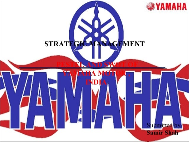 STRATEGIC MANAGEMENT  PESTEL AND SWOT OF  YAMAHA MOTOR ,  INDIA  Submitted by  Samir Shah