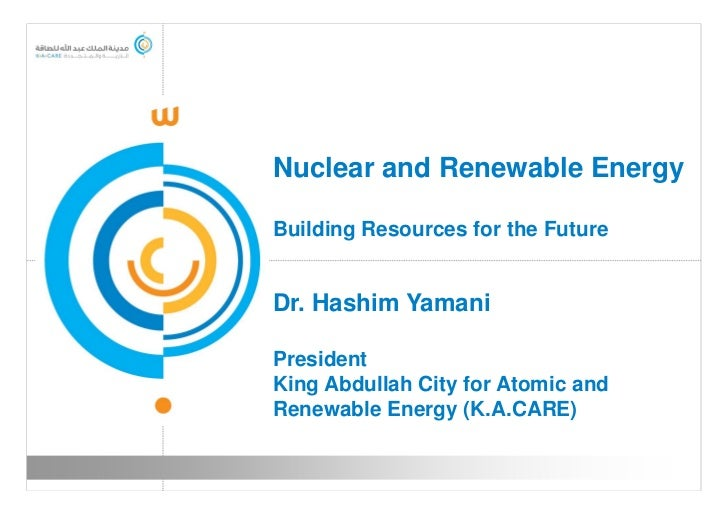 Nuclear and Renewable EnergyBuilding Resources for the FutureDr. Hashim YamaniPresidentKing Abdullah City for Atomic andRe...
