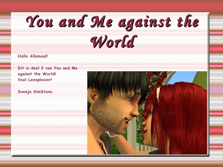 You and Me against the World Hallo Allemaal! Dit is deel 2 van You and Me against the World! Veel Leesplezier! Svenja SimS...