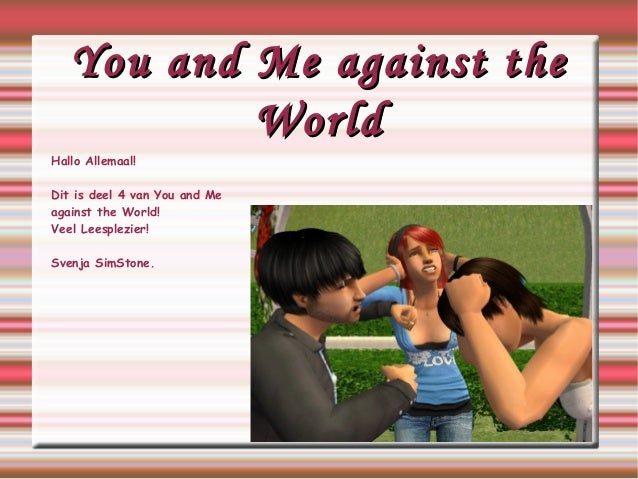 You and Me against theYou and Me against the WorldWorld Hallo Allemaal! Dit is deel 4 van You and Me against the World! Ve...