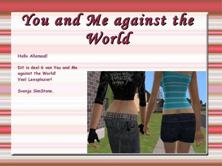 You and Me against the World Hallo Allemaal! Dit is deel 6 van You and Me  against  the World! Veel Leesplezier! Svenja Si...