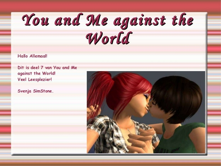 You and Me against the World Hallo Allemaal! Dit is deel 7 van You and Me  against  the World! Veel Leesplezier! Svenja Si...