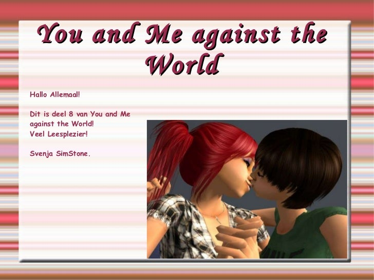 You and Me against the World Hallo Allemaal! Dit is deel 8 van You and Me  against  the World! Veel Leesplezier! Svenja Si...