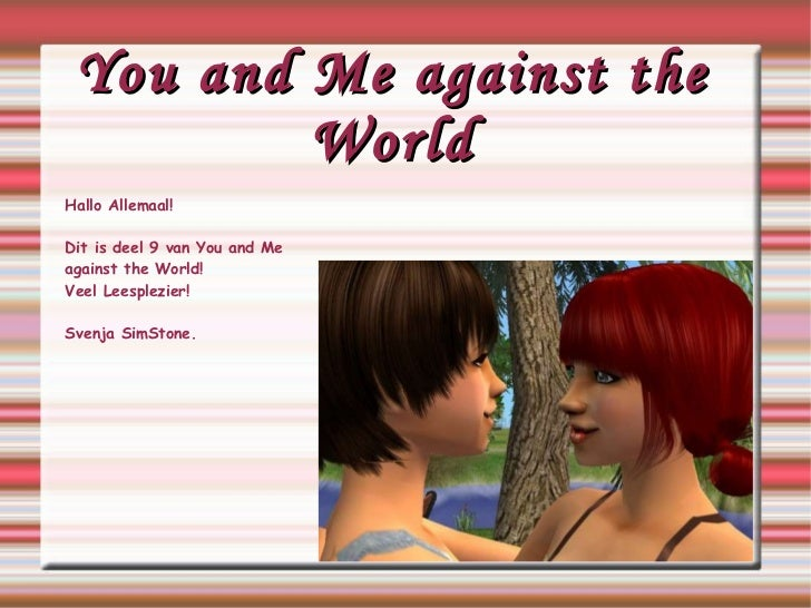 You and Me against the World Hallo Allemaal! Dit is deel 9 van You and Me  against  the World! Veel Leesplezier! Svenja Si...