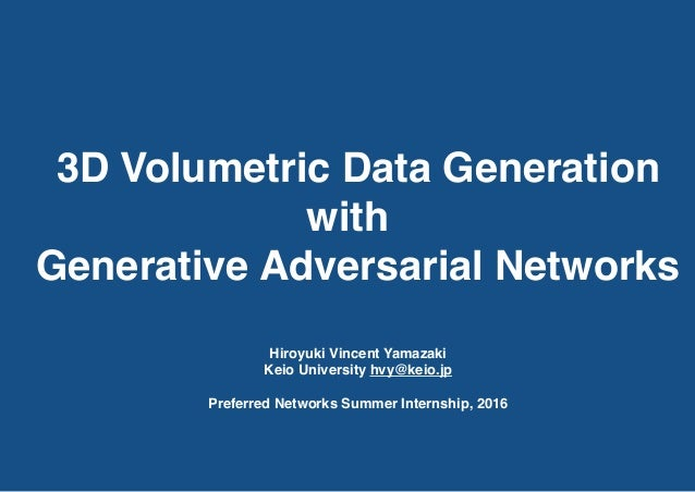 3D Volumetric Data Generation with Generative Adversarial Networks Hiroyuki Vincent Yamazaki Keio University hvy@keio.jp P...