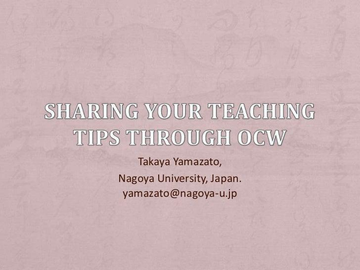 Sharing your Teaching Tips through OCW<br />Takaya Yamazato, <br />Nagoya University, Japan.yamazato@nagoya-u.jp<br />