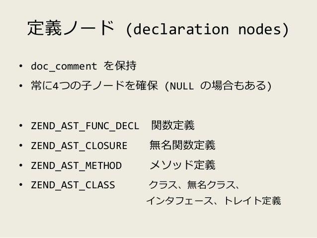 リストノード (list nodes) • 配下に複数のノードを格納するノード • ZEND_AST_STMT ステートメントを格納(ASTのROOT) • ZEND_AST_IF if文の各条件とブロックを格納 • ZEND_AST_ARRA...