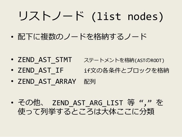 通常ノード(standard nodes) • 0 child nodes – ZEND_AST_MAGIC_CONST / ZEND_AST_TYPE – __LINE__ とか / callable とか • 1 child nodes –...