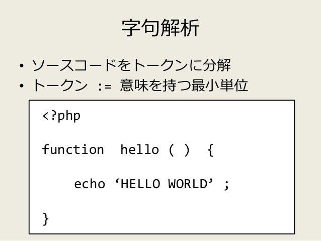 字句解析 • ソースコードをトークンに分解 • トークン := 意味を持つ最小単位 <?php function hello ( ) { echo 'HELLO WORLD' ; } T_OPEN_TAG T_FUNCTION T_STRING...
