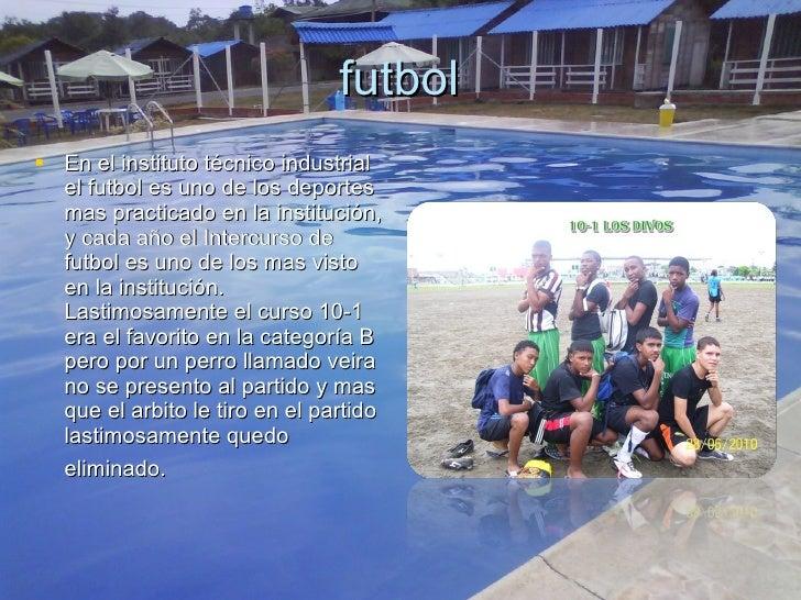 futbol <ul><li>En el instituto técnico industrial el futbol es uno de los deportes mas practicado en la institución, y cad...