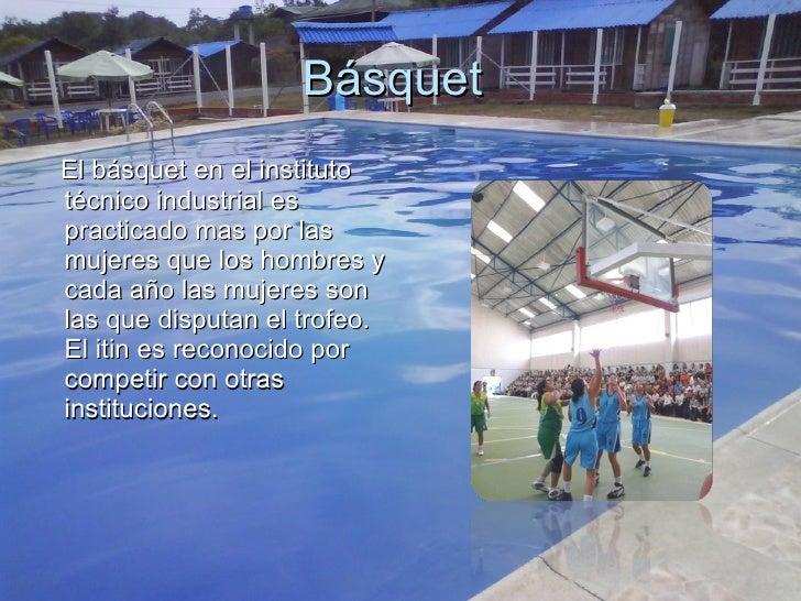 Básquet  <ul><li>El básquet en el instituto técnico industrial es practicado mas por las mujeres que los hombres y cada añ...