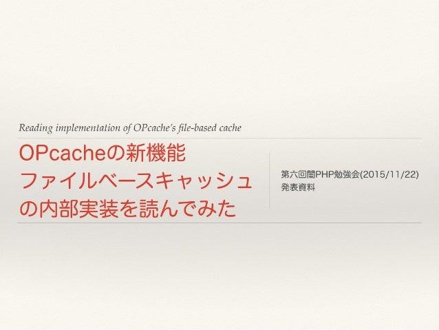 Reading implementation of OPcache's file-based cache OPcacheの新機能 ファイルベースキャッシュ の内部実装を読んでみた 第六回闇PHP勉強会(2015/11/22) 発表資料