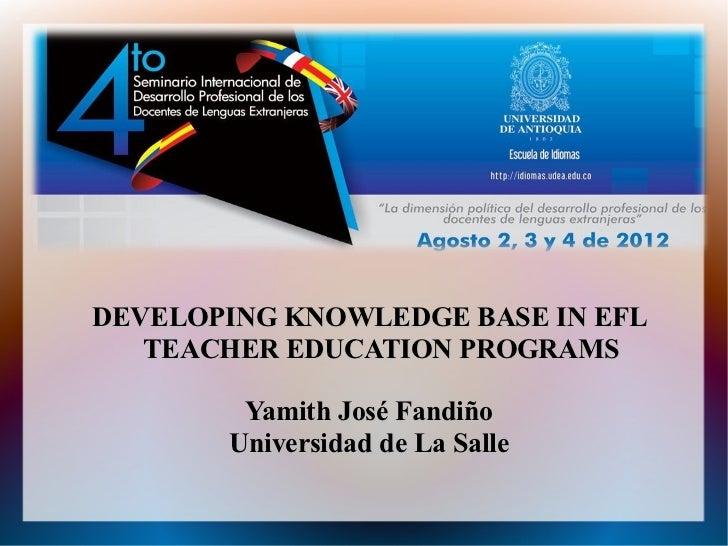 DEVELOPING KNOWLEDGE BASE IN EFL   TEACHER EDUCATION PROGRAMS        Yamith José Fandiño       Universidad de La Salle
