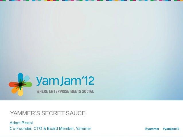 YAMMER'S SECRET SAUCEAdam PisoniCo-Founder, CTO & Board Member, Yammer   @yammer !#yamjam12!                              ...