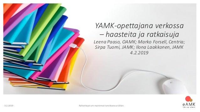 3.2.2019 Rahoittajat ym maininnat tarvittaessa tähän YAMK-opettajana verkossa – haasteita ja ratkaisuja Leena Paaso, OAMK;...