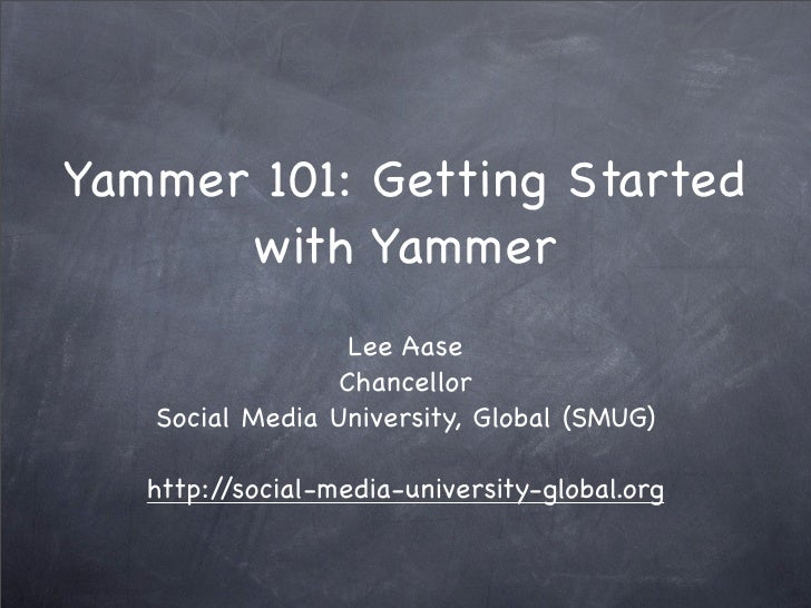 Yammer 101: Getting Started       with Yammer                   Lee Aase                  Chancellor    Social Media Unive...