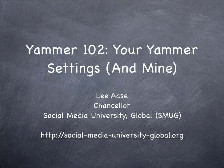 Yammer 102: Your Yammer    Settings (And Mine)                  Lee Aase                 Chancellor   Social Media Univers...