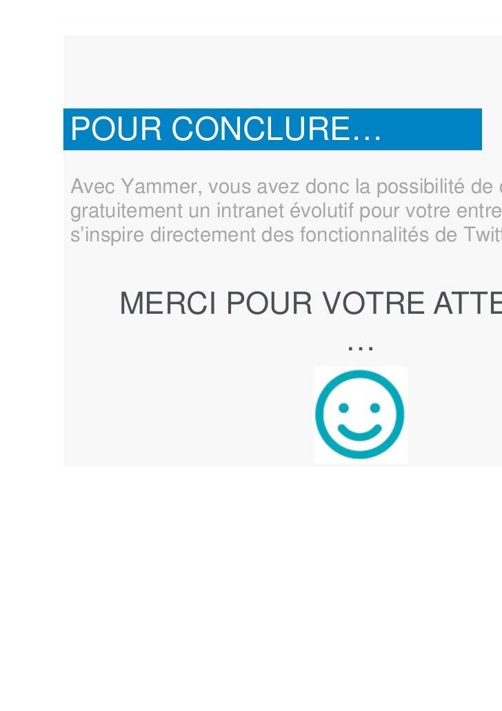 POUR CONCLURE…Avec Yammer, vous avez donc la possibilité de créergratuitement un intranet évolutif pour votre entreprise q...
