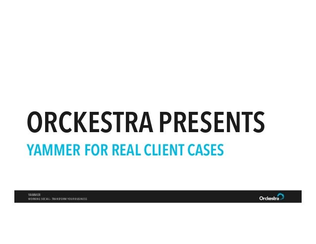 ORCKESTRA PRESENTS YAMMER FOR REAL CLIENT CASES YAMMER WORKING SOCIAL – TRANSFORM YOUR BUSINESS
