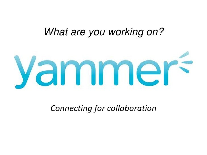 Yammer: What are you working on?<br />What are you working on?<br />Connecting for collaboration<br />