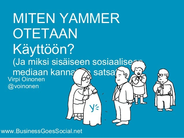 MITEN YAMMER  OTETAAN  Käyttöön?  (Ja miksi sisäiseen sosiaaliseen  mediaan kannattaa satsata)  Virpi Oinonen  @voinonen  ...