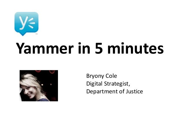 Yammer in 5 minutes Bryony Cole Digital Strategist, Department of Justice
