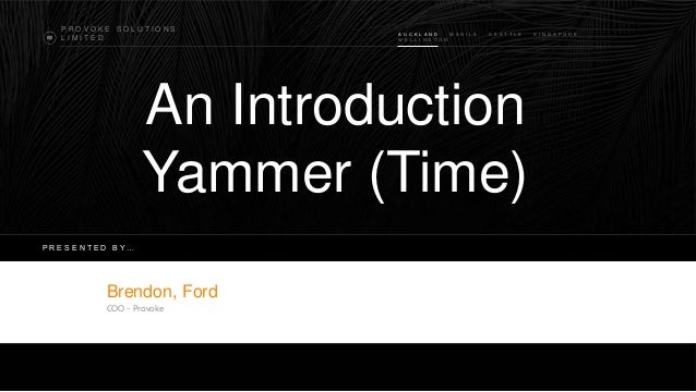 PROVOKE SOLUTIONS LIMITED  A U C K L A N D M A N I L A W E L L I N G T O N  S E A T T L E  An Introduction Yammer (Time) P...