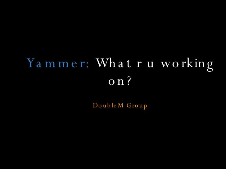 Yammer:  What r u working on? DoubleM Group
