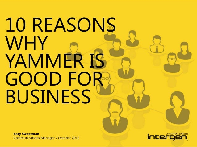 10 REASONS WHY YAMMER IS GOOD FOR BUSINESS Katy Sweetman Communications Manager / October 2012
