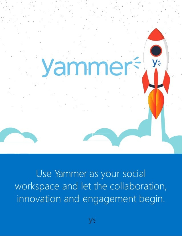 USE CASE CATAL OG Use Yammer as your social workspace and let the collaboration, innovation and engagement begin.